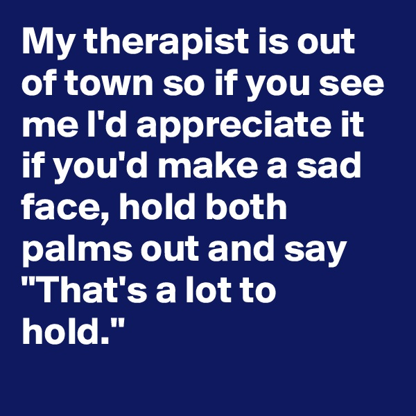 "My therapist is out of town so if you see me I'd appreciate it if you'd make a sad face, hold both palms out and say ""That's a lot to hold."""