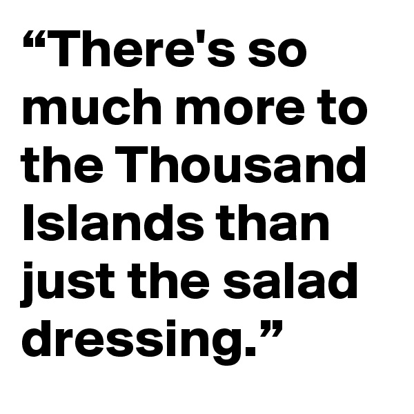 """""""There's so much more to the Thousand Islands than just the salad dressing."""""""