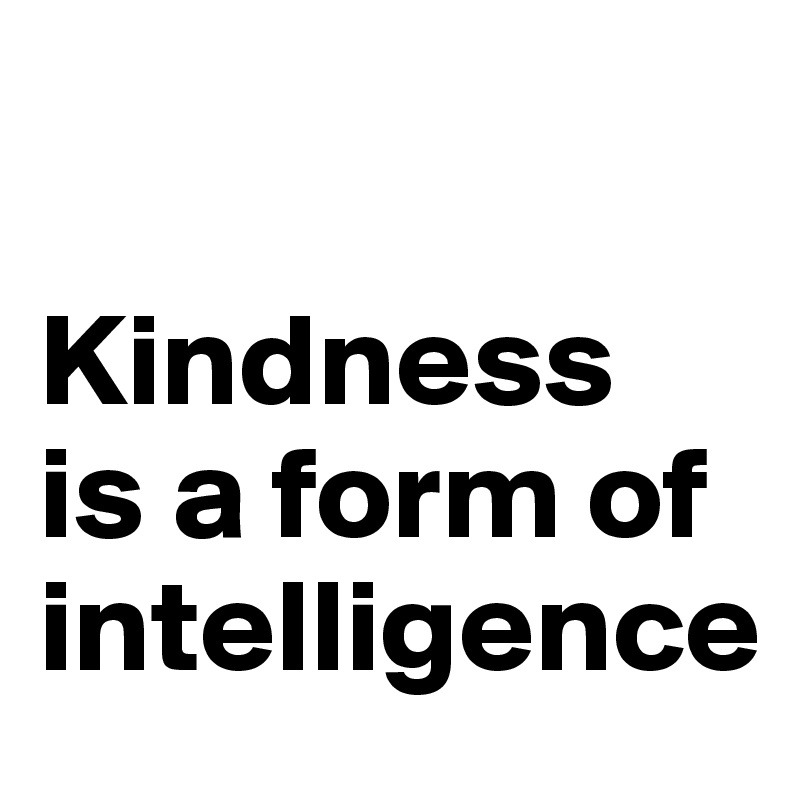 Kindness is a form of intelligence