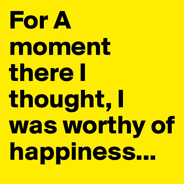For A moment there I thought, I was worthy of happiness...