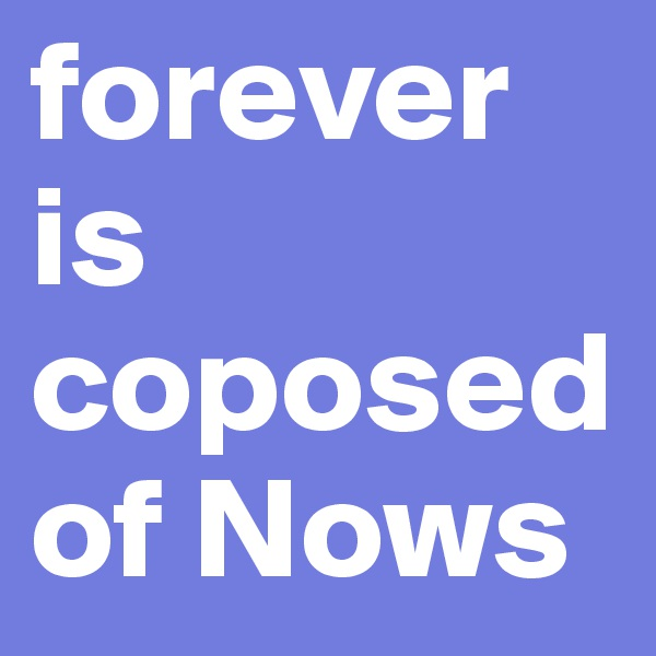 forever is coposed of Nows