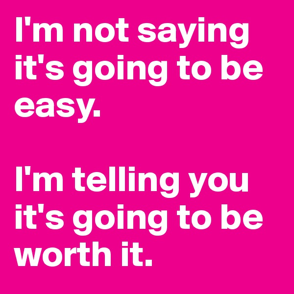 I'm not saying it's going to be easy.   I'm telling you it's going to be worth it.