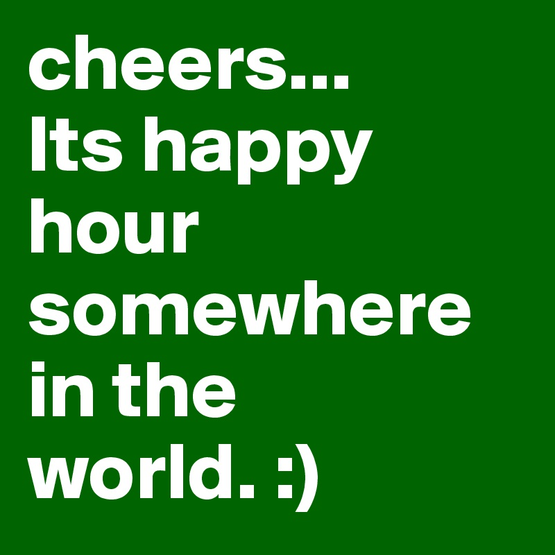 cheers...  Its happy hour somewhere in the world. :)