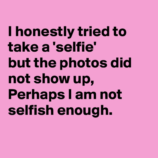 I honestly tried to take a 'selfie' but the photos did not show up,  Perhaps I am not selfish enough.