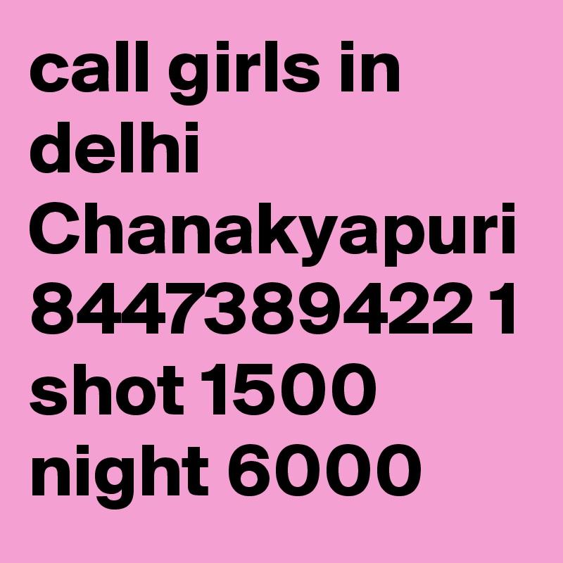call girls in delhi Chanakyapuri 8447389422 1 shot 1500 night 6000