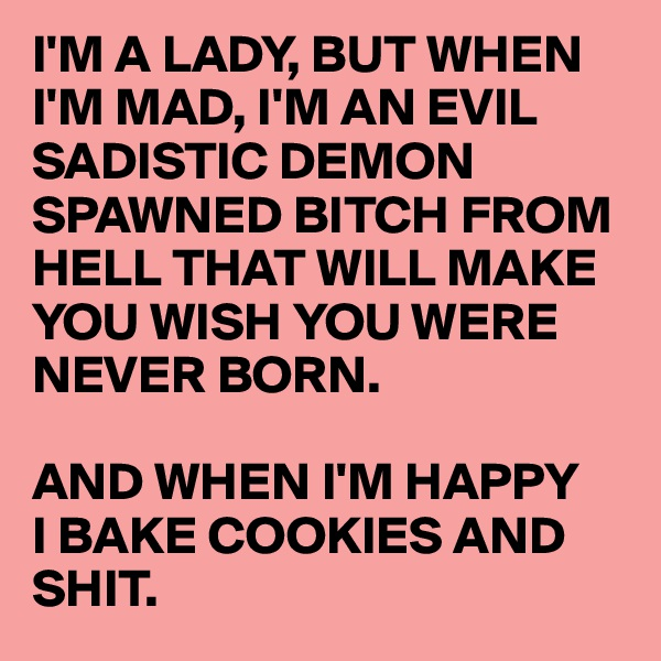 I'M A LADY, BUT WHEN I'M MAD, I'M AN EVIL SADISTIC DEMON SPAWNED BITCH FROM HELL THAT WILL MAKE YOU WISH YOU WERE NEVER BORN.  AND WHEN I'M HAPPY  I BAKE COOKIES AND SHIT.