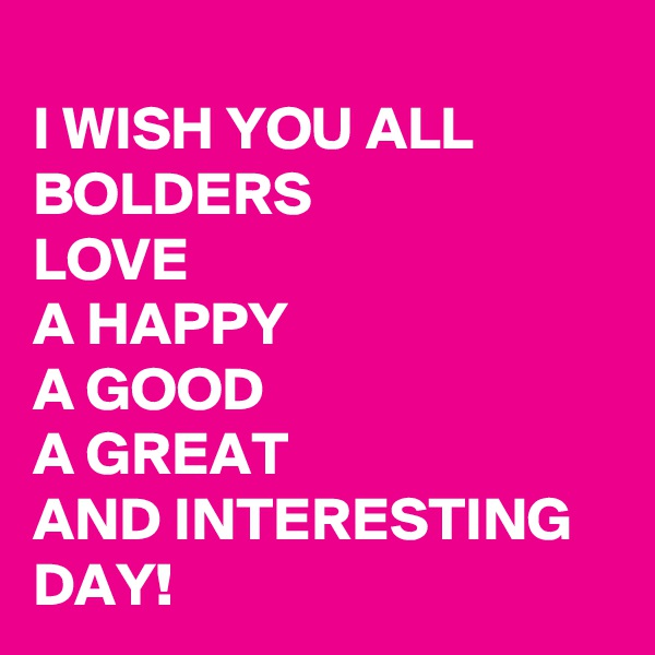 I WISH YOU ALL BOLDERS  LOVE  A HAPPY  A GOOD  A GREAT                 AND INTERESTING DAY!