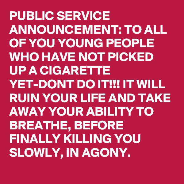 PUBLIC SERVICE ANNOUNCEMENT: TO ALL OF YOU YOUNG PEOPLE WHO HAVE NOT PICKED UP A CIGARETTE YET-DONT DO IT!!! IT WILL RUIN YOUR LIFE AND TAKE AWAY YOUR ABILITY TO BREATHE, BEFORE FINALLY KILLING YOU SLOWLY, IN AGONY.