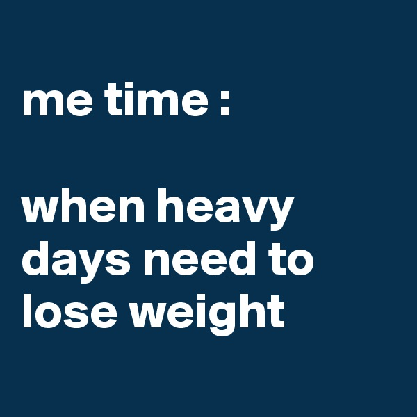 me time :  when heavy days need to lose weight