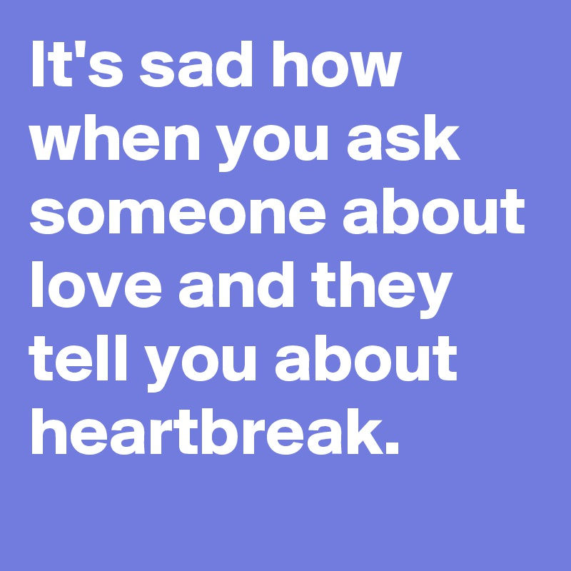 It's sad how when you ask someone about love and they tell you about heartbreak.
