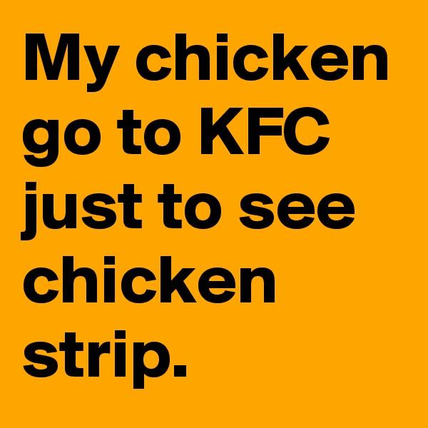 My chicken go to KFC just to see chicken strip.