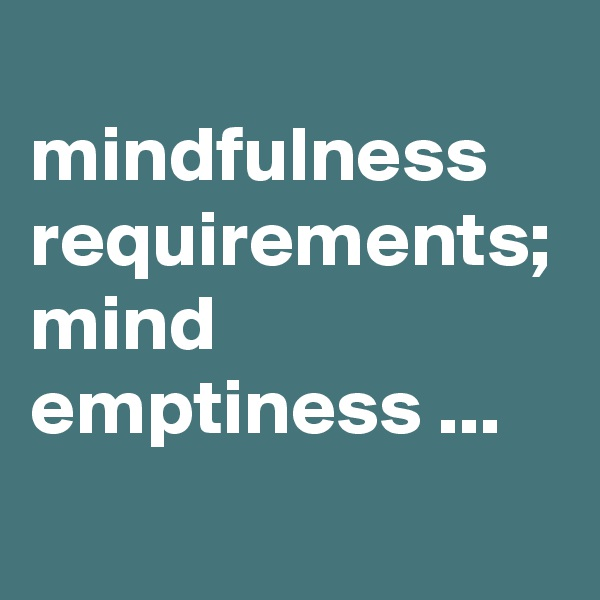 mindfulness requirements; mind emptiness ...