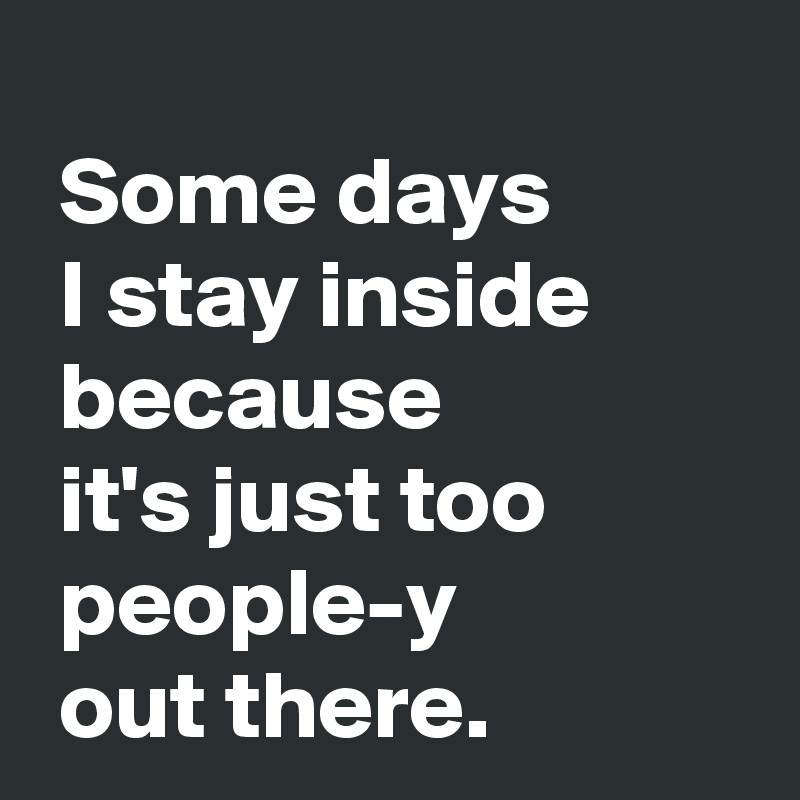 Some days   I stay inside   because   it's just too   people-y   out there.
