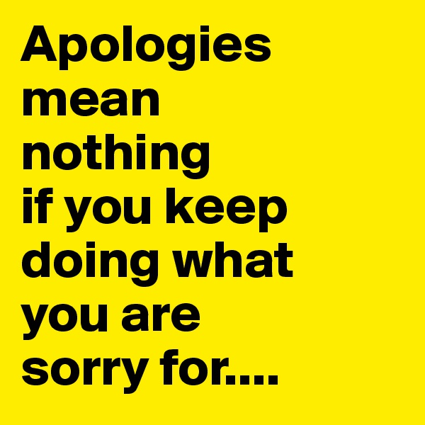 Apologies mean  nothing  if you keep doing what  you are  sorry for....