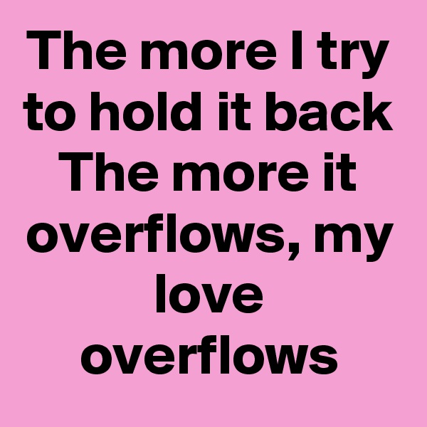 The more I try to hold it back The more it overflows, my love overflows