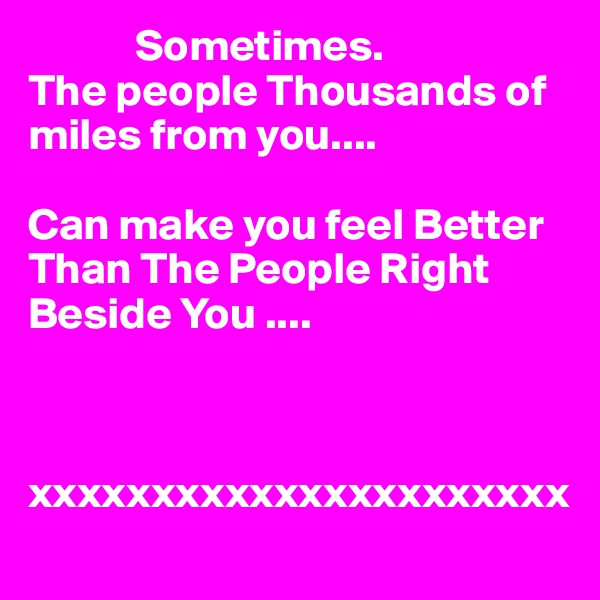 Sometimes. The people Thousands of miles from you....  Can make you feel Better Than The People Right Beside You ....    xxxxxxxxxxxxxxxxxxxxxx