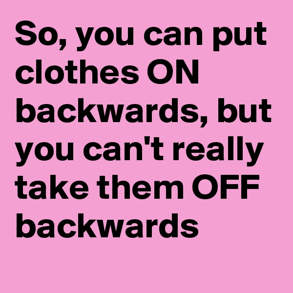 So, you can put clothes ON backwards, but you can't really take them OFF backwards