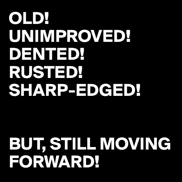 OLD! UNIMPROVED! DENTED! RUSTED! SHARP-EDGED!   BUT, STILL MOVING FORWARD!