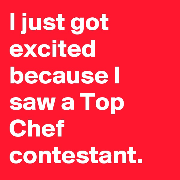 I just got excited because I saw a Top Chef contestant.