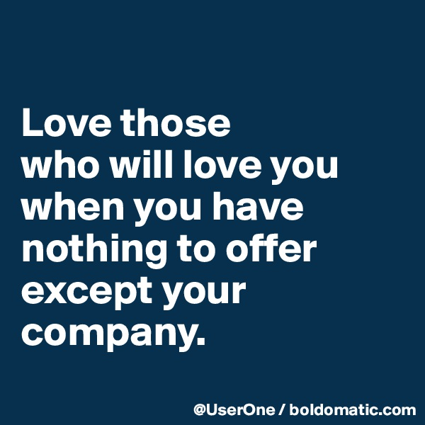 Love those who will love you when you have nothing to offer except your company.