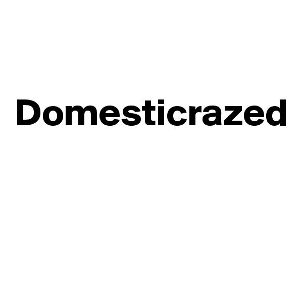 Domesticrazed