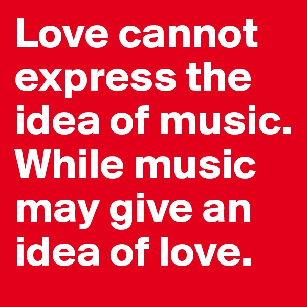 Love cannot express the idea of music.  While music may give an idea of love.