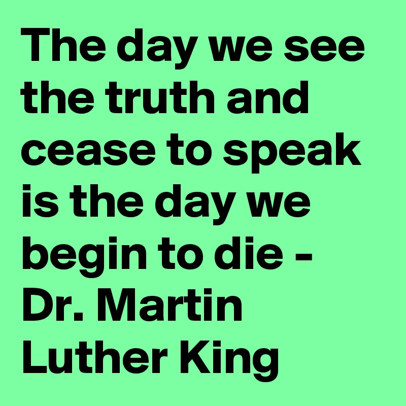 The day we see the truth and cease to speak is the day we begin to die - Dr. Martin Luther King