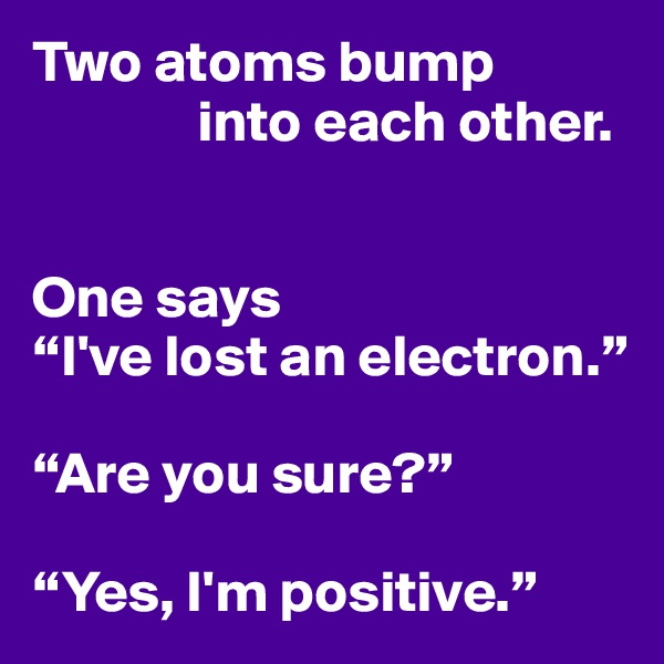 "Two atoms bump               into each other.   One says ""I've lost an electron.""  ""Are you sure?""  ""Yes, I'm positive."""