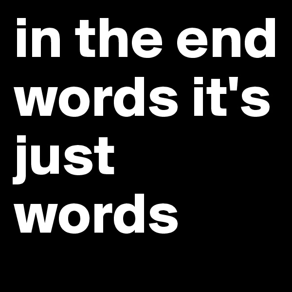 in the end words it's just words