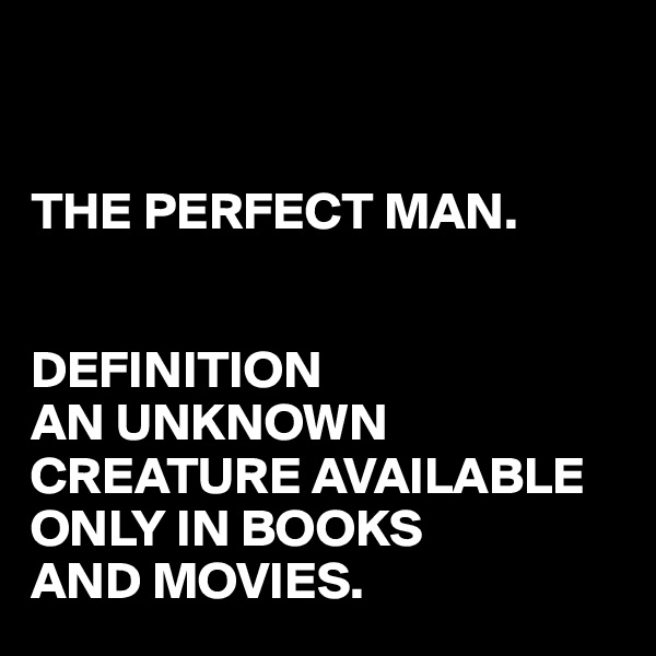 THE PERFECT MAN.   DEFINITION AN UNKNOWN CREATURE AVAILABLE ONLY IN BOOKS AND MOVIES.