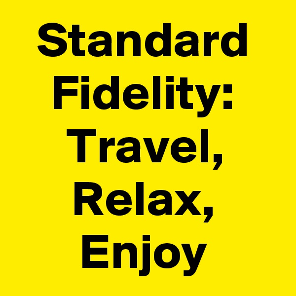 Standard Fidelity: Travel, Relax, Enjoy