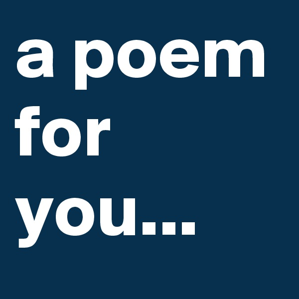 a poem for you...