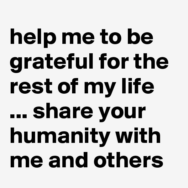 help me to be grateful for the rest of my life ... share your humanity with me and others