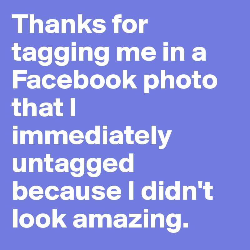 Thanks for tagging me in a Facebook photo that I immediately untagged because I didn't look amazing.