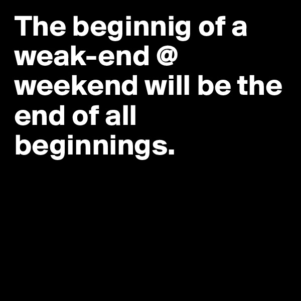 The beginnig of a weak-end @ weekend will be the end of all beginnings.