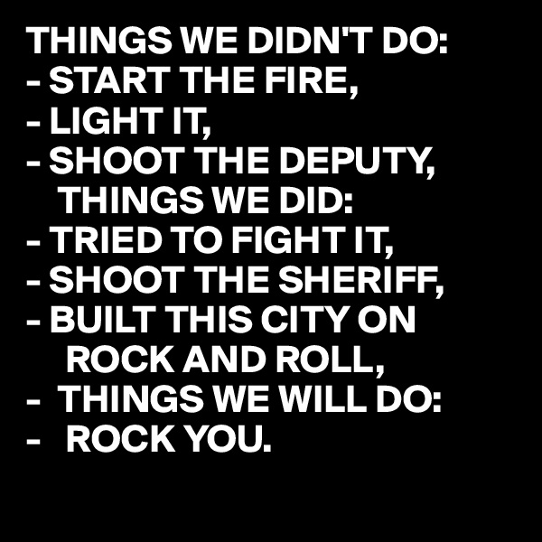 THINGS WE DIDN'T DO: - START THE FIRE, - LIGHT IT, - SHOOT THE DEPUTY,     THINGS WE DID: - TRIED TO FIGHT IT, - SHOOT THE SHERIFF, - BUILT THIS CITY ON       ROCK AND ROLL, -  THINGS WE WILL DO: -   ROCK YOU.
