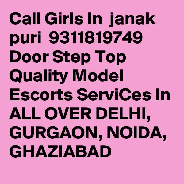Call Girls In  janak puri  9311819749 Door Step Top Quality Model Escorts ServiCes In ALL OVER DELHI, GURGAON, NOIDA, GHAZIABAD