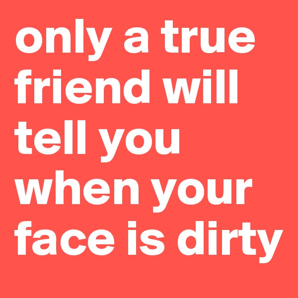 only a true friend will tell you when your face is dirty