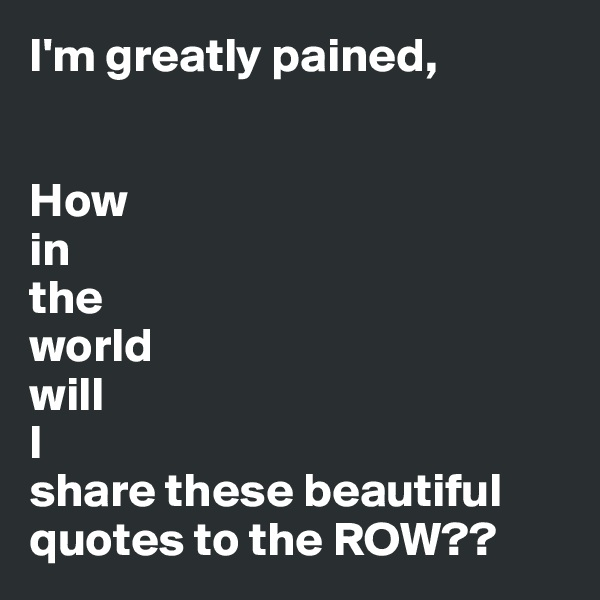 I'm greatly pained,   How  in  the  world  will  I  share these beautiful quotes to the ROW??