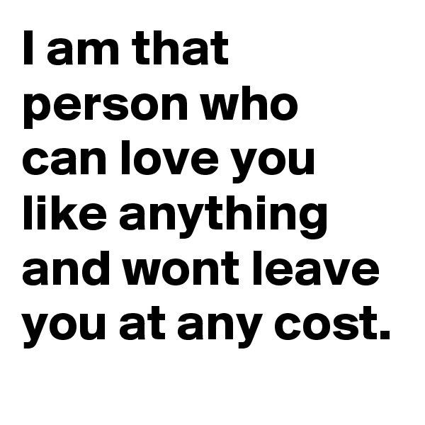 I am that person who can love you like anything and wont leave you at any cost.
