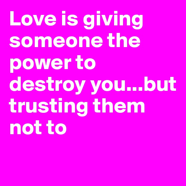 Love is giving someone the power to destroy you...but trusting them not to
