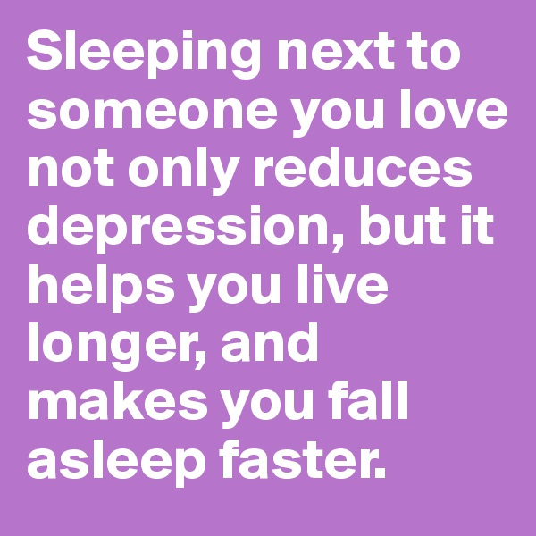 Sleeping next to someone you love not only reduces depression, but it helps you live longer, and makes you fall asleep faster.