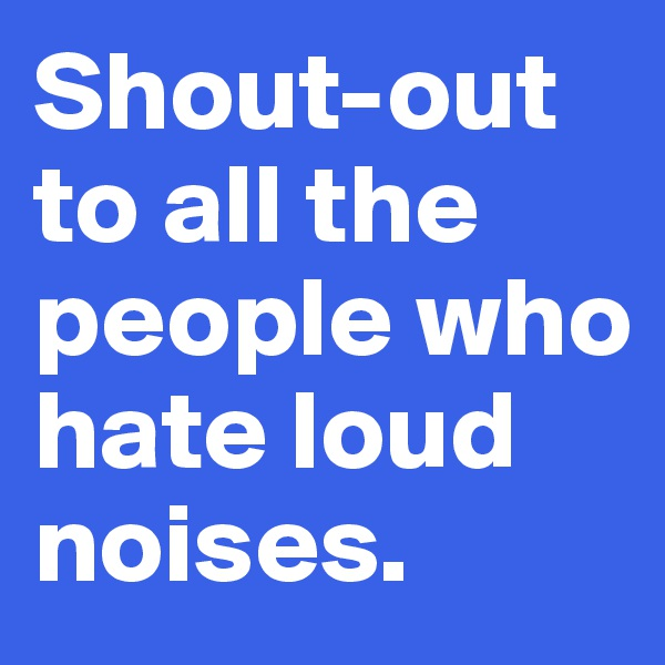 Shout-out  to all the people who hate loud noises.