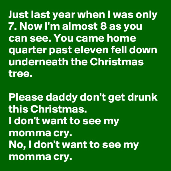 Just last year when I was only 7. Now I'm almost 8 as you can see. You came home quarter past eleven fell down underneath the Christmas tree.  Please daddy don't get drunk this Christmas. I don't want to see my momma cry. No, I don't want to see my momma cry.