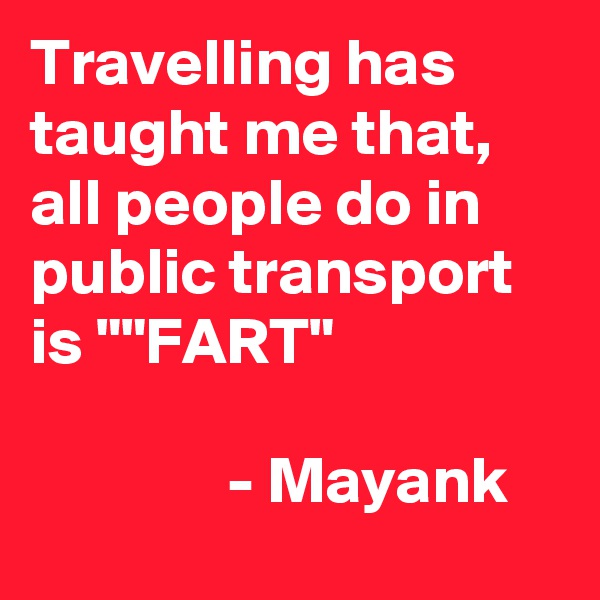 "Travelling has taught me that, all people do in public transport is """"FART""                                                          - Mayank"