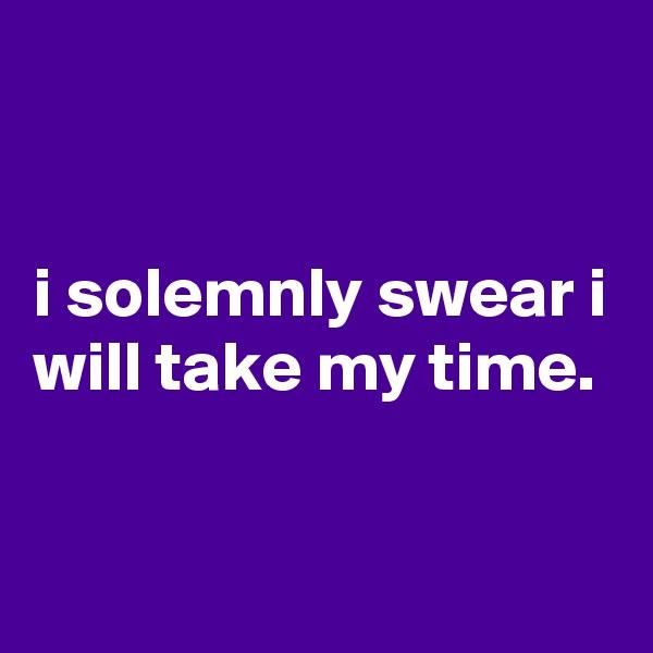 i solemnly swear i will take my time.
