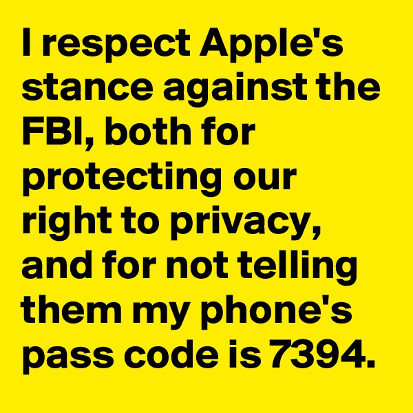 I respect Apple's stance against the FBI, both for protecting our right to privacy, and for not telling them my phone's pass code is 7394.