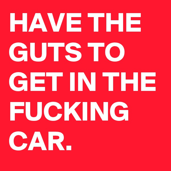 HAVE THE GUTS TO GET IN THE FUCKING CAR.