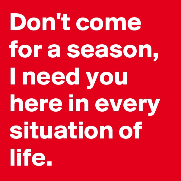Don't come for a season, I need you here in every situation of life.