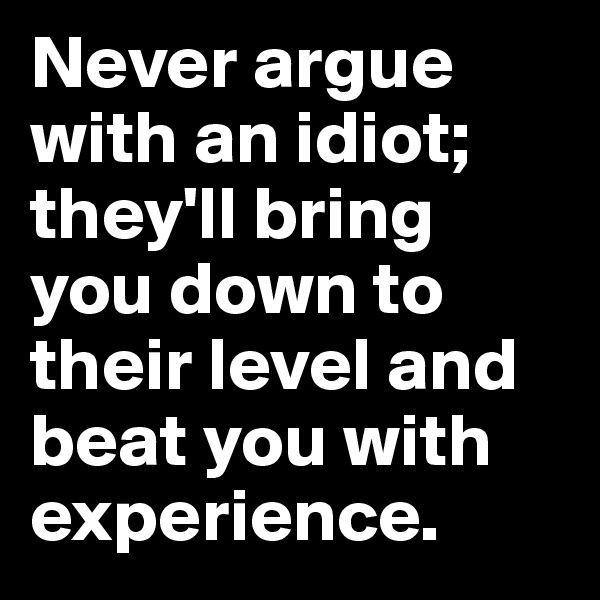 Never argue with an idiot; they'll bring you down to their level and beat you with experience.